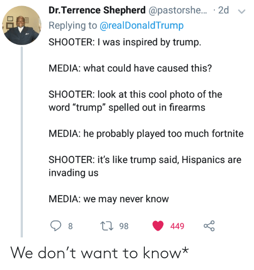 """Too Much, Cool, and Trump: Dr.Terrence Shepherd @pastorshe... 2d  Replying to@real DonaldTrump  SHOOTER: I was inspired by trump  MEDIA: what could have caused this?  SHOOTER: look at this cool photo of the  word """"trump"""" spelled out in firearms  MEDIA: he probably played too much fortnite  SHOOTER: it's like trump said, Hispanics are  invading  MEDIA: we may never know  L98  449 We don't want to know*"""