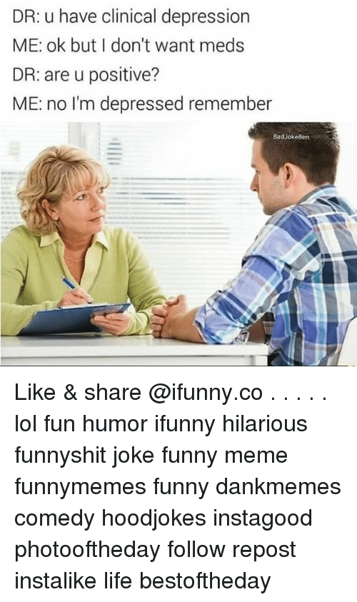 Funny, Life, and Lol: DR: u have clinical depression  ME: ok but I don't want meds  DR: are u positive?  ME: no I'm depressed remember  BadJokeBen Like & share @ifunny.co . . . . . lol fun humor ifunny hilarious funnyshit joke funny meme funnymemes funny dankmemes comedy hoodjokes instagood photooftheday follow repost instalike life bestoftheday