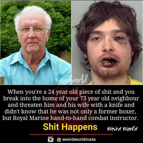 Memes, Shit, and Boxer: Dr  When you're a 24 year old piece of shit and you  break into the home of your 73 year old neighbour  and threaten him and his wife with a knife and  didn't know that he was not only a former boxer,  but Royal Marine hand-to-hand combat instructor.  Shit Happens erd world  @ weirdworldinsta