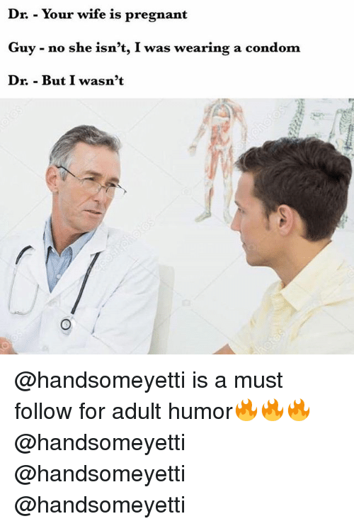 Condom, Pregnant, and Wife: Dr. - Your wife is pregnant  Guy - no she isn't, I was wearing a condom  Dr. - But I wasn't @handsomeyetti is a must follow for adult humor🔥🔥🔥 @handsomeyetti @handsomeyetti @handsomeyetti