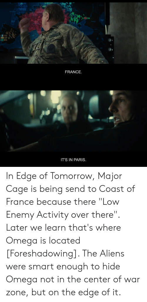 """Aliens, France, and Omega: DRA  FRANCE.  IT'S IN PARIS. In Edge of Tomorrow, Major Cage is being send to Coast of France because there """"Low Enemy Activity over there"""". Later we learn that's where Omega is located [Foreshadowing]. The Aliens were smart enough to hide Omega not in the center of war zone, but on the edge of it."""