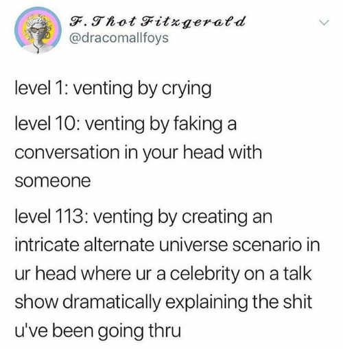 Crying, Head, and Shit: @dracomallfoys  level 1 venting by crying  level 10: venting by faking a  conversation in your head with  someone  level 113: venting by creating an  intricate alternate universe scenario in  ur head where ur a celebrity on a talk  show dramatically explaining the shit  u've been going thru