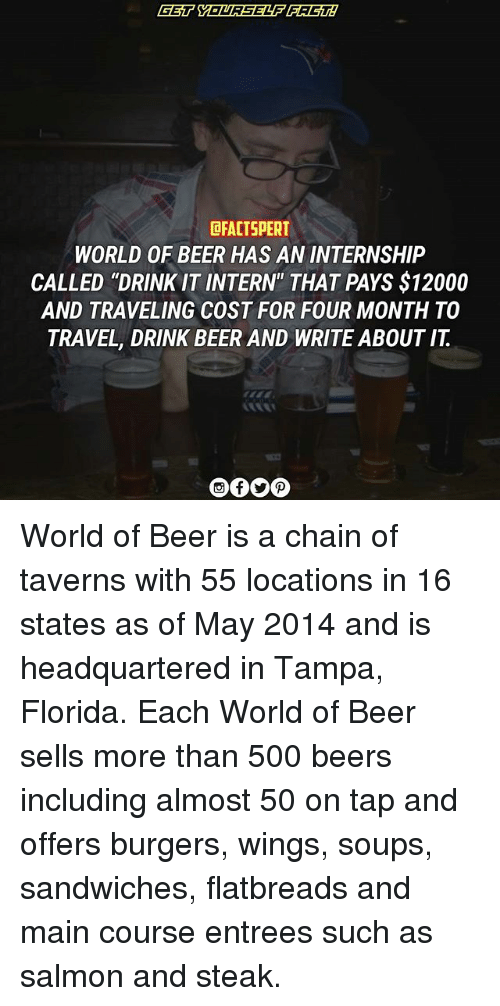 "Beer, Memes, and Florida: DRACTSPERT  WORLD OF BEER HAS AN INTERNSHIP  CALLED ""DRINK IT INTERN"" THAT PAYS $12000  AND TRAVELING COST FOR FOUR MONTH TO  TRAVEL, DRINK BEER AND WRITE ABOUT IT World of Beer is a chain of taverns with 55 locations in 16 states as of May 2014 and is headquartered in Tampa, Florida. Each World of Beer sells more than 500 beers including almost 50 on tap and offers burgers, wings, soups, sandwiches, flatbreads and main course entrees such as salmon and steak."