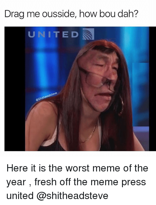 drag me ousside how bou dah united steve shith here 23760178 ✅ 25 best memes about worst memes worst memes