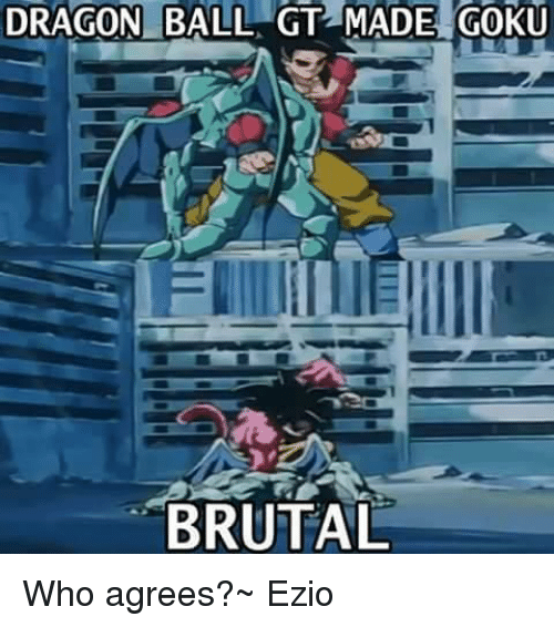 Dragon Ball Gt Made Goku Brutal Who Agrees Ezio Meme On Meme