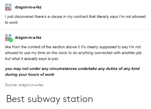 Clock, Subway, and Work: dragon-in-a-fez  I just discovered there's a clause in my contract that literally says I'm not allowed  to work  dragon-in-a-fez  like from the context of the section above it it's clearly supposed to say I'm not  allowed to use my time on the clock to do anything connected with another job  but what it actually says is just:  you may not under any circumstances undertake any duties of any kind  during your hours of work  Source: dragon-in-a-fez Best subway station