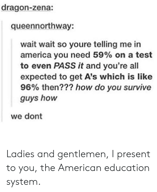 America, American, and Test: dragon-zena:  queennorthway:  wait wait so youre telling me in  america you need 59% on a test  to even PASS it and you're all  expected to get A's which is like  96% then??? how do you survive  guys hon  we dont Ladies and gentlemen, I present to you, the American education system.