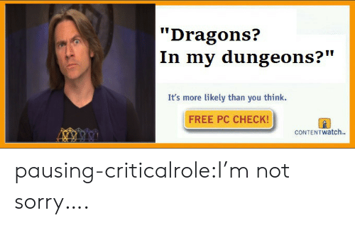 "Sorry, Tumblr, and Blog: Dragons?  In my dungeons?""  It's more likely than you think.  FREE PC CHECK!  CONTEN T watch. pausing-criticalrole:I'm not sorry…."