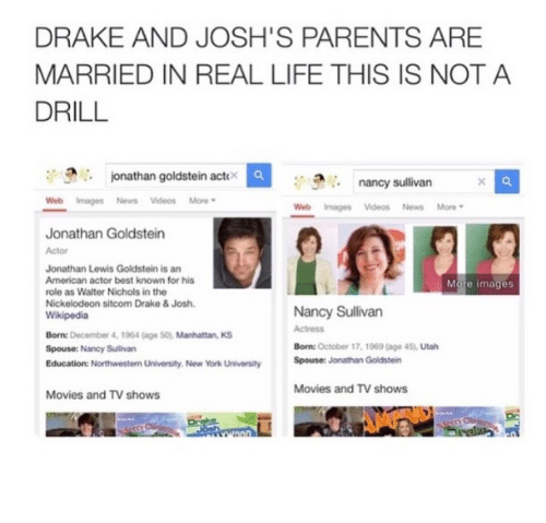 Dank, Drake, and Drake & Josh: DRAKE AND JOSH'S PARENTS ARE  MARRIED IN REAL LIFE THIS IS NOT A  DRILL  onathan goldstein actox  nancy sullivan  Web Images News Videos More  Web Images Videos News More  Jonathan Goldstein  Jonathan Lewis Goldstein is an  American actor best known for his  role as Walter Nichols in the  Nickelodeon sitcom Drake & Josh.  More images  Born: December 4, 1964 (age S0), Manhattan KS  Spouse: Nancy Sulivan  Education: Northwestern University. New York University  Nancy Sullivan  Actress  Born: October 17, 1969 (age 45), Utah  Spouser Jonathan Goldstein  Movies and TV shows  Movies and TV shows
