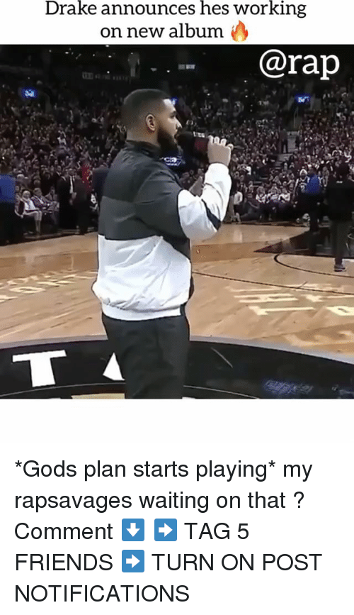 Drake, Friends, and Memes: Drake announces hes working  on new album )  @rap *Gods plan starts playing* my rapsavages waiting on that ? Comment ⬇️ ➡️ TAG 5 FRIENDS ➡️ TURN ON POST NOTIFICATIONS
