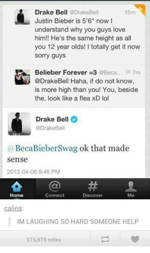 """Beliebers, Drake, and Drake Bell: Drake Bell  @Drake Bell  15m  Justin Bieber is 5'6"""" now I  understand why you guys love  him!! He's the same height as all  you 12 year olds! I totally get it now  Sorry guys  Belieber Forever 3 @Beca... 7m  @DrakeBell Haha, if do not know  is more high than you! You, beside  the, look like a flea xD lol  Drake Bell  @Drake Bell  (a BecaBieberSwag ok that made  Sense  2013-04-06 9:46 PM  Connect  Home  Discover  Me  calins:  IM LAUGHING SO HARD SOMEONE HELP  515,675 notes"""