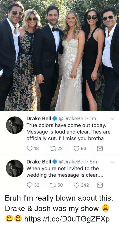 Blackpeopletwitter, Bruh, and Drake: Drake Bell  @Drake Bell 1m  True colors have come out today.  Message is loud and clear. Ties are  officially cut. I'll miss you brotha  18  t 22  93  M  Drake Bell  (a DrakeBell 6m  When you're not invited to the  wedding the message is clear....  S 32  t 50  CO 242  M Bruh I'm really blown about this. Drake & Josh was my show 😩😩😩 https://t.co/D0uTGgZFXp