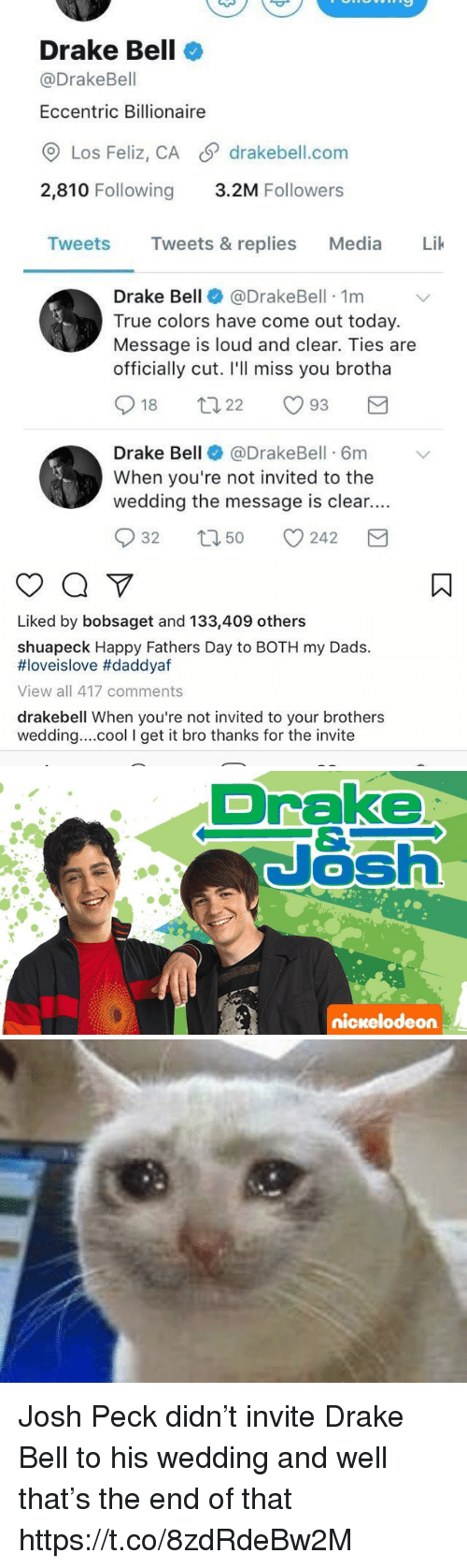 Drake, Drake Bell, and Fathers Day: Drake Bell  @Drake Bell  Eccentric Billionaire  CO Los Feliz, CA SP drakebell.com  2,810 Following  3.2M Followers  Tweets  Tweets & replies  Media  Lik  Drake Bell  @Drake Bell 1m  True colors have come out today.  Message is loud and clear. Ties are  officially cut. I'll miss you brotha  S t 22  18  93  Drake Bell  @DrakeBell 6m v  When you're not invited to the  wedding the message is clear....  S 32 t 50 242  M   Liked by bobsaget and 133,409 others  shuapeck Happy Fathers Day to BOTH my Dads.  HIoveislove #daddyaf  View all 417 comments  drakebell When you're not invited to your brothers  wedding....cool I get it bro thanks for the invite   Drake  Nash  nickelodeon Josh Peck didn't invite Drake Bell to his wedding and well that's the end of that https://t.co/8zdRdeBw2M