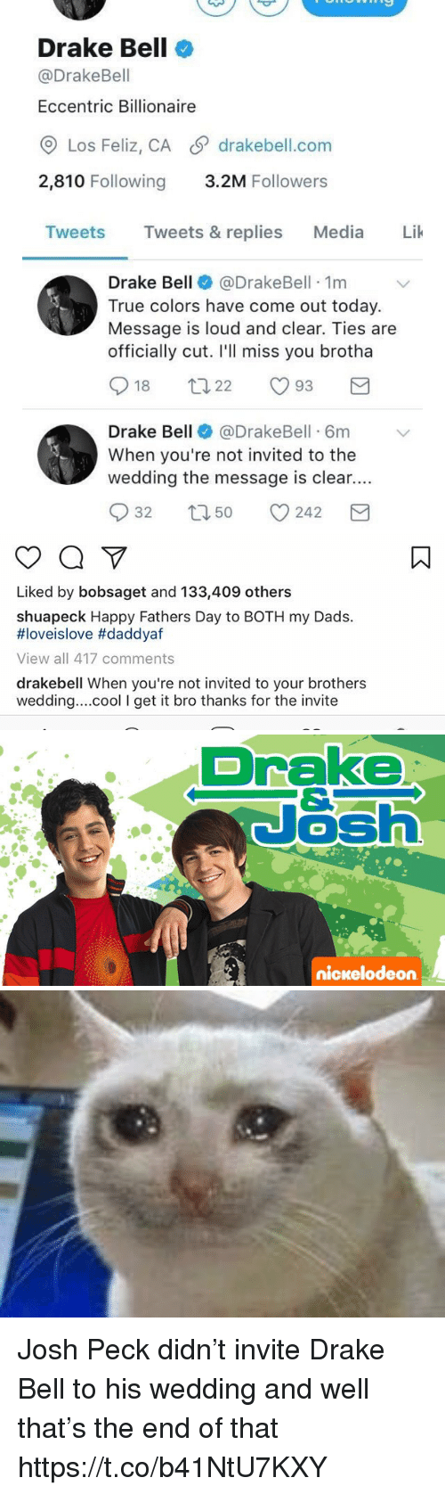 Drake, Drake Bell, and Fathers Day: Drake Bell  @Drake Bell  Eccentric Billionaire  Los Feliz, CA S drakebell.com  2,810 Following  3.2M Followers  Tweets  Tweets & replies  Media  Lik  Drake Bell  @Drake Bell 1m  True colors have come out today.  Message is loud and clear. Ties are  officially cut. I'll miss you brotha  S 18  93  22  Drake Bell  @DrakeBell 6m v  When you're not invited to the  wedding the message is clear.  S 32 t 50  242  M   Liked by bobsaget and 133,409 others  shuapeck Happy Fathers Day to BOTH my Dads.  HIoveislove #daddyaf  View all 417 comments  drakebell When you're not invited to your brothers  wedding... cool l get it  bro thanks for the invite   Drake  Nash  nickelodeon Josh Peck didn't invite Drake Bell to his wedding and well that's the end of that https://t.co/b41NtU7KXY