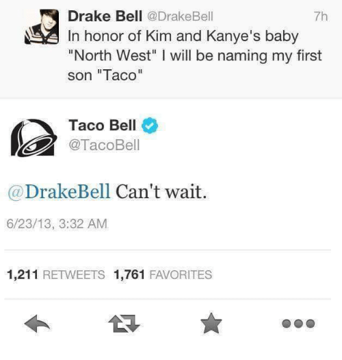 "Baby, It's Cold Outside, Drake, and Drake Bell: Drake Bell  @Drake Bell  In honor of Kim and Kanye's baby  ""North West"" l will be naming my first  son ""Taco""  Taco Bell  @TacoBell  Drake Bell Can't wait  6/23/13, 3:32 AM  1,211  RETWEETS 1,761  FAVORITES"