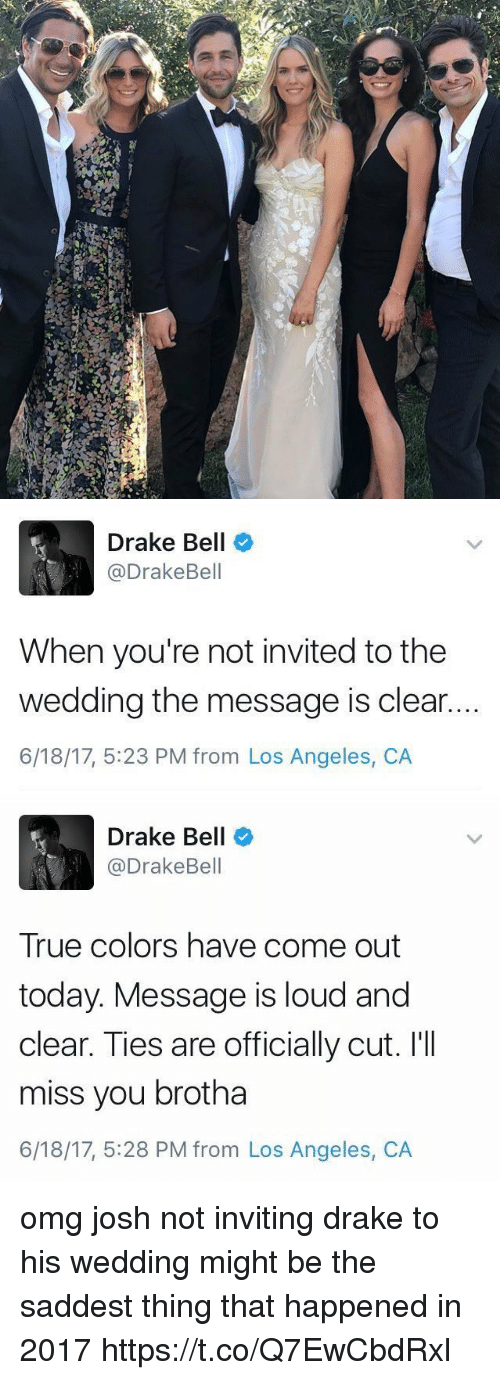 Drake, Drake Bell, and Omg: Drake Bell  @DrakeBell  When you're not invited to the  wedding the message is clear.  6/18/17, 5:23 PM from Los Angeles, CA   Drake Bell  @DrakeBell  True colors have come out  today. Message is loud and  clear. Ties are officially cut. I'II  miss you brotha  6/18/17, 5:28 PM from Los Angeles, CA omg josh not inviting drake to his wedding might be the saddest thing that happened in 2017 https://t.co/Q7EwCbdRxl
