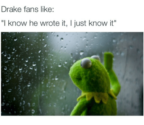 "Drake, Drakes, and I Know: Drake fans like:  ""I know he wrote it, l just know it"""
