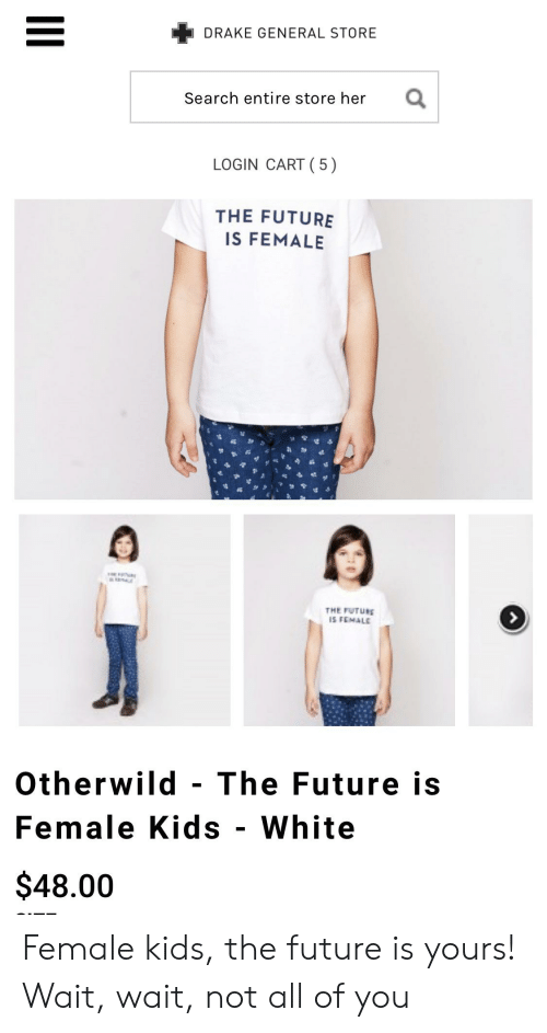 Drake, Future, and Kids: DRAKE GENERAL STORE  Search entire store her  LOGIN CART ( 5)  THE FUTURE  IS FEMALE  THE FUTURE  IS FEMALE  Otherwild The Future is  Female Kids - White  $48.00 Female kids, the future is yours! Wait, wait, not all of you