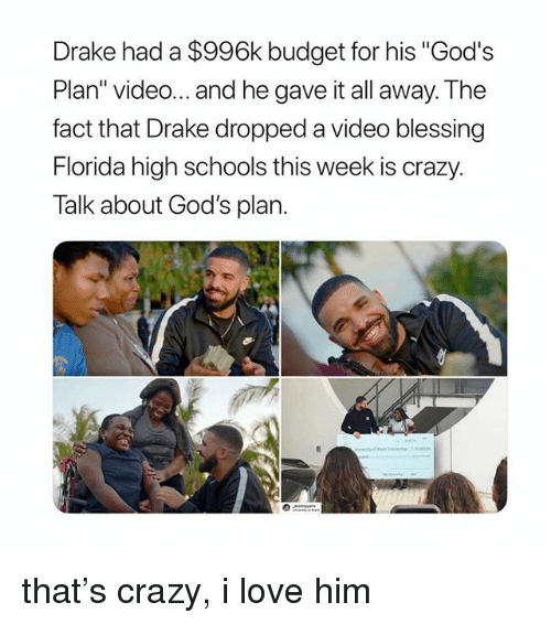 """Crazy, Drake, and Love: Drake had a $996k budget for his """"God's  Plan"""" video... and he gave it all away. The  fact that Drake dropped a video blessing  Florida high schools this week is crazy.  Talk about God's plan. that's crazy, i love him"""