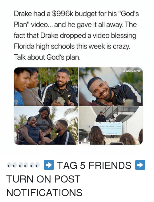 "Crazy, Drake, and Friends: Drake had a $996k budget for his ""God's  Plan"" video... and he gave it all away. The  fact that Drake dropped a video blessing  Florida high schools this week is crazy.  Talk about God's plarn.  IG: TAYVONTAE 👀👀👀 ➡️ TAG 5 FRIENDS ➡️ TURN ON POST NOTIFICATIONS"