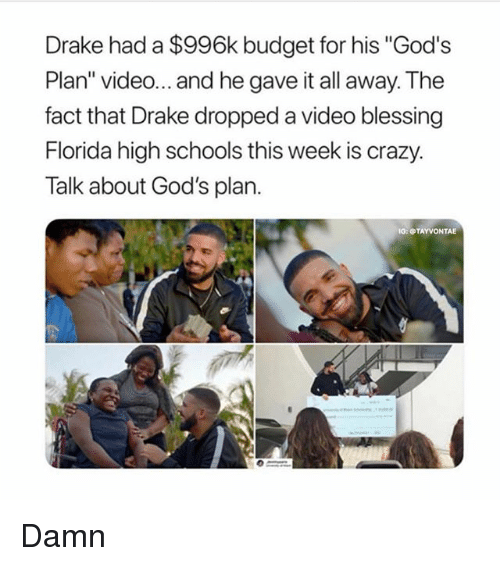"""Crazy, Drake, and Memes: Drake had a $996k budget for his """"God's  Plan"""" video... and he gave it all away. The  fact that Drake dropped a video blessing  Florida high schools this week is crazy.  Talk about God's plan.  O: TAYVONTAE Damn"""