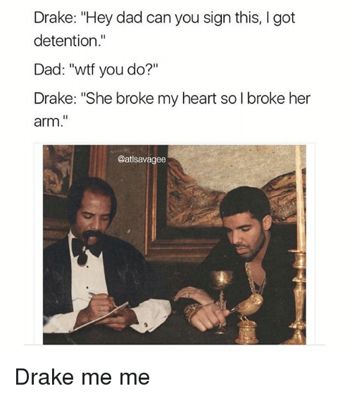 """Memes, 🤖, and Arms: Drake: """"Hey dad can you sign this, l got  detention  Dad: """"wtf you do?""""  Drake: """"She broke my heart so l broke her  arm.""""  @atlsavagee Drake me me"""