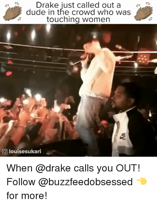 Drake, Dude, and Women: Drake iust called out a V  dude in the crowd who was  touching women  O louisesukari When @drake calls you OUT! Follow @buzzfeedobsessed 👈 for more!