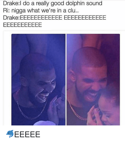 Drake, Funny, and Dolphin: Drake:l do a really good dolphin sound  Ri: nigga what we're in a clu.  Drake: EEEEEEEEEEEE EEEEEEEEEEEE 🐬EEEEE