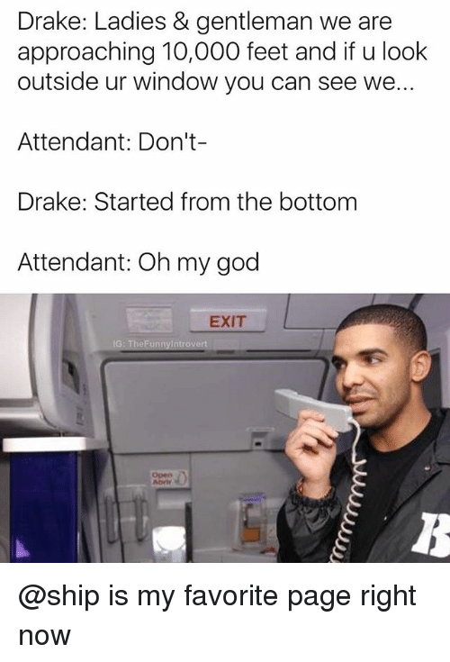 Drake, God, and Oh My God: Drake: Ladies & gentleman we are  approaching 10,000 feet and if u look  outside ur window you can see we...  Attendant: Don't  Drake: Started from the bottom  Attendant: Oh my god  EXIT @ship is my favorite page right now