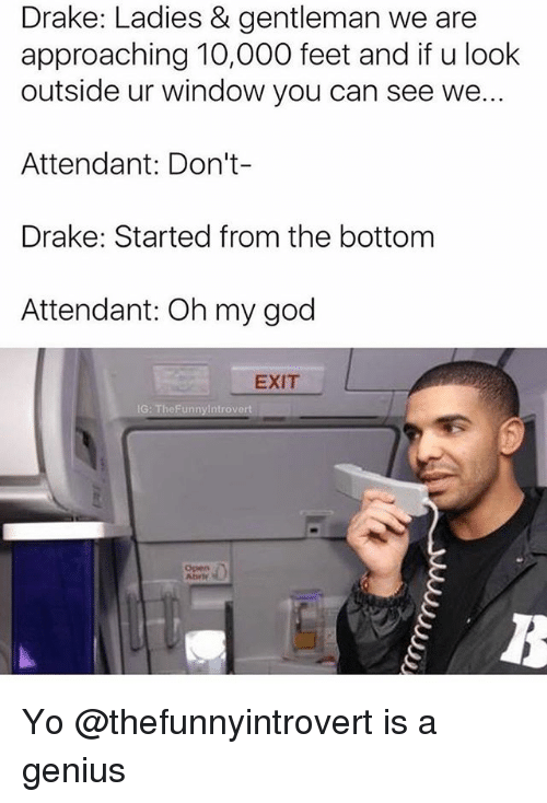 Drake, Funny, and God: Drake: Ladies & gentleman we are  approaching 10,000 feet and if u look  outside ur window you can see we..  Attendant: Don't-  Drake: Started from the bottom  Attendant: Oh my god  EXIT Yo @thefunnyintrovert is a genius