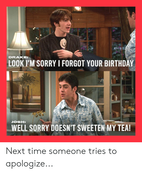Birthday, Drake, and Memes: DRAKE  LOOK I'M SORRY I FORGOT YOUR BIRTHDAY  WELL SORRY DOESN'T SWEETEN MY TEA! Next time someone tries to apologize...