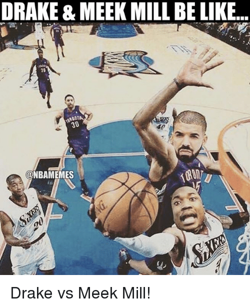 Nba, Meek, and Drakes: DRAKE & MEEK MILL BE LIKE..  30  @NBAMEMES Drake vs Meek Mill!