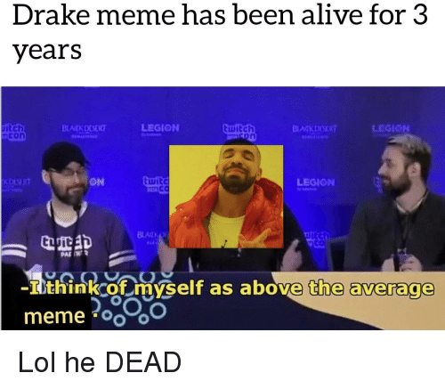 Alive, Drake, and Lol: Drake meme has been alive for 3  years  uitch  con  BLATKDESERT  witch  LEGION  on  KOLSERT  ON  wit  LEGION  CO  BLAIN  ยเ  PAF IN  -I think of myself as above the average
