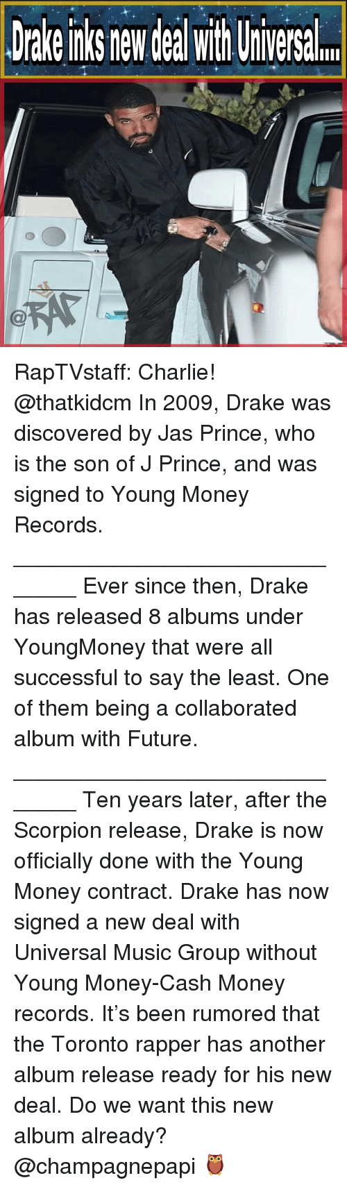 Charlie, Drake, and Future: Drake nks new deal with Uiversal RapTVstaff: Charlie! @thatkidcm In 2009, Drake was discovered by Jas Prince, who is the son of J Prince, and was signed to Young Money Records. ______________________________ Ever since then, Drake has released 8 albums under YoungMoney that were all successful to say the least. One of them being a collaborated album with Future. ______________________________ Ten years later, after the Scorpion release, Drake is now officially done with the Young Money contract. Drake has now signed a new deal with Universal Music Group without Young Money-Cash Money records. It's been rumored that the Toronto rapper has another album release ready for his new deal. Do we want this new album already? @champagnepapi 🦉