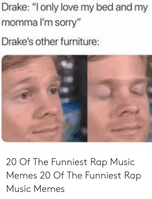 """Drake, Love, and Memes: Drake: """"only love my bed and my  momma I'm sorry""""  Drake's other furniture: 20 Of The Funniest Rap Music Memes  20 Of The Funniest Rap Music Memes"""