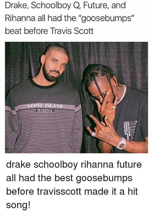 "Drake, Future, and Memes: Drake, Schoolboy Q, Future, and  Rihanna all had the ""goosebumps""  beat before Travis Scott  IN drake schoolboy rihanna future all had the best goosebumps before travisscott made it a hit song!"