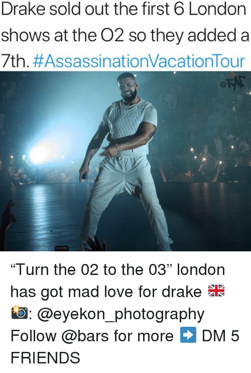 """Drake, Friends, and Love: Drake sold out the first 6 London  shows at the O2 so they added a  7th. """"Turn the 02 to the 03"""" london has got mad love for drake 🇬🇧 📸: @eyekon_photography Follow @bars for more ➡️ DM 5 FRIENDS"""