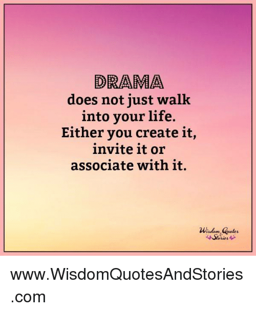 Drama Does Not Just Walk Into Your Life Either You Create It Invite