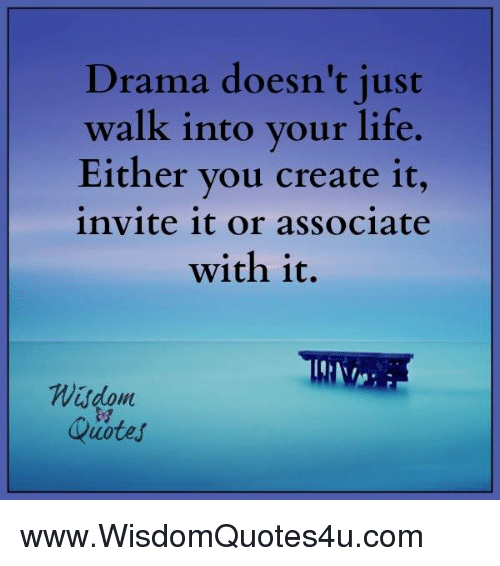 Drama Doesn\'t Just Walk Into Your Life Either You Create It ...