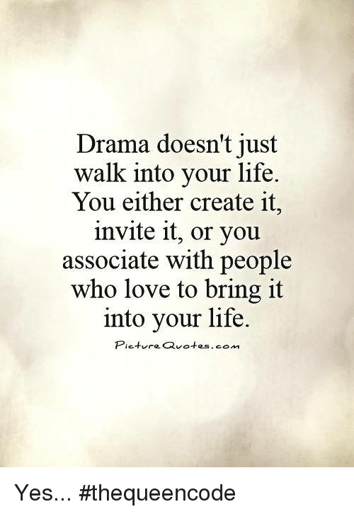 Drama Doesnt Just Walk Into Your Life You Either Create It Invite