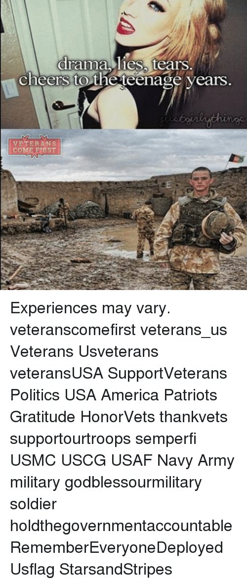 America, Memes, and Patriotic: drama, lies tears.  cheers to the teenage years  VETERANS  COME FIRST Experiences may vary. veteranscomefirst veterans_us Veterans Usveterans veteransUSA SupportVeterans Politics USA America Patriots Gratitude HonorVets thankvets supportourtroops semperfi USMC USCG USAF Navy Army military godblessourmilitary soldier holdthegovernmentaccountable RememberEveryoneDeployed Usflag StarsandStripes
