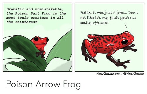 Arrow, Creature, and Aot: Dramatic and unmistakable,  the Polson Dart Erog is the  most toxic creature in al1  the rainforest  the Poison Dart Frog is the Relax, it was just a joke... Don't  aot like it's my fault you're so  easily offended  HazyQuasar.com, HazyQuasar Poison Arrow Frog
