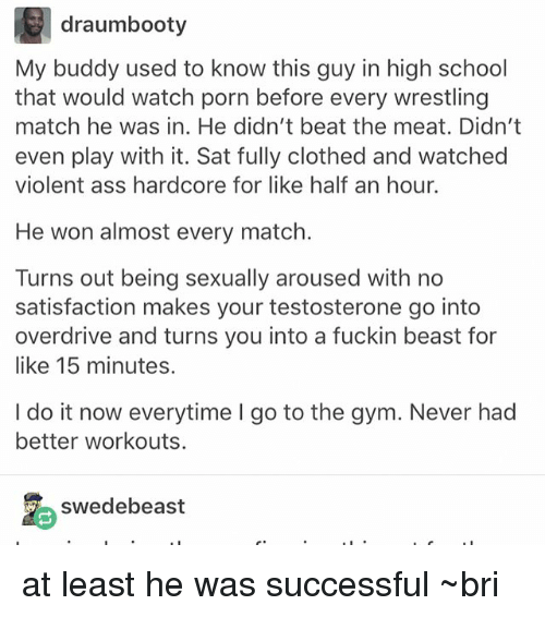 Ass, Gym, and Memes: draumbooty  My buddy used to know this guy in high school  that would watch porn before every wrestling  match he was in. He didn't beat the meat. Didn't  even play with it. Sat fully clothed and watched  violent ass hardcore for like half an hour.  He won almost every match.  Turns out being sexually aroused with no  satisfaction makes your testosterone go into  overdrive and turns you into a fuckin beast for  like 15 minutes.  I do it now everytime I go to the gym. Never had  better workouts.  swedebeast at least he was successful ~bri