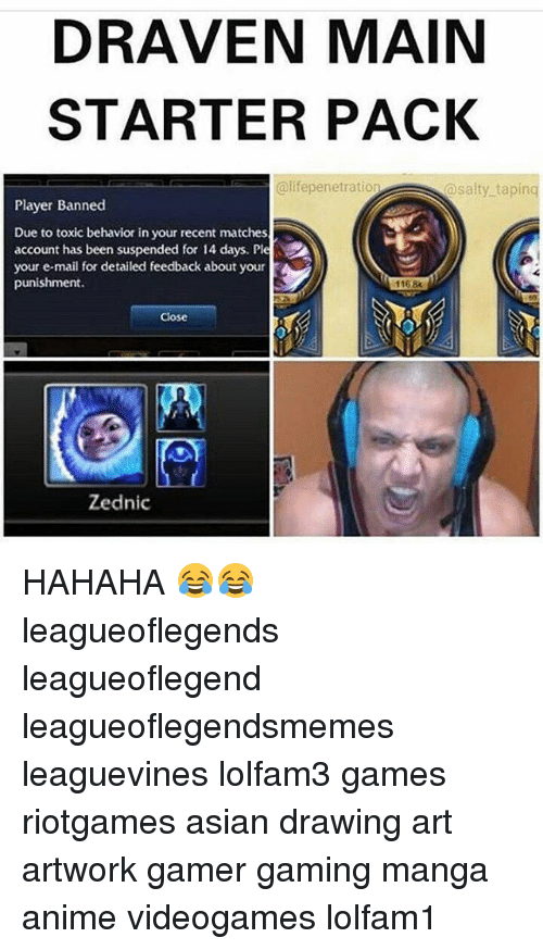 Anime, Asian, and Memes: DRAVEN MAIN  STARTER PACK  @lifepenetration  @salty taping  Player Banned  Due to toxic behavior in your recent matches  account has been suspended for 14 days. Ple  your e-mail for detailed feedback about your  punishment.  1168  Close  Zednic HAHAHA 😂😂 leagueoflegends leagueoflegend leagueoflegendsmemes leaguevines lolfam3 games riotgames asian drawing art artwork gamer gaming manga anime videogames lolfam1