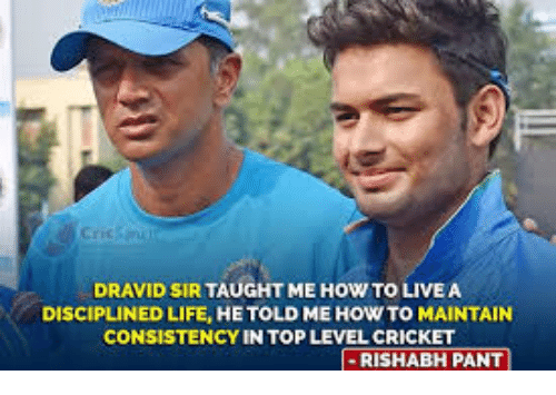 Life, Memes, and Cricket: DRAVID SIR TAUGHT ME HOW TO LIVE A  DISCIPLINED LIFE, HE TOLD ME HOW TO MAINTAIN  CONSISTENCY IN TOP LEVEL CRICKET  I-RISHABH PANT