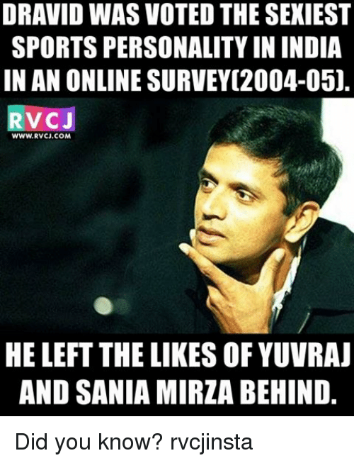 Memes, 🤖, and Sania Mirza: DRAVID WAS VOTED THE SEXIEST  SPORTS PERSONALITY IN INDIA  IN AN ONLINE SURVEY[2004-05]  V CJ  WWW.RVCJ.COM  HE LEFT THE LIKES OF YUVRAJ  AND SANIA MIRZA BEHIND. Did you know? rvcjinsta