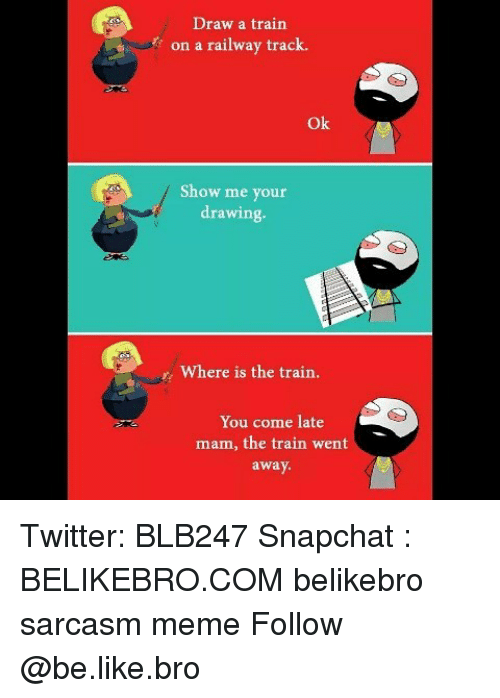 Be Like, Meme, and Memes: Draw a train  on a railway track.  Ok  Show me your  drawing.  Where is the train.  You come late  mam, the train went  away Twitter: BLB247 Snapchat : BELIKEBRO.COM belikebro sarcasm meme Follow @be.like.bro