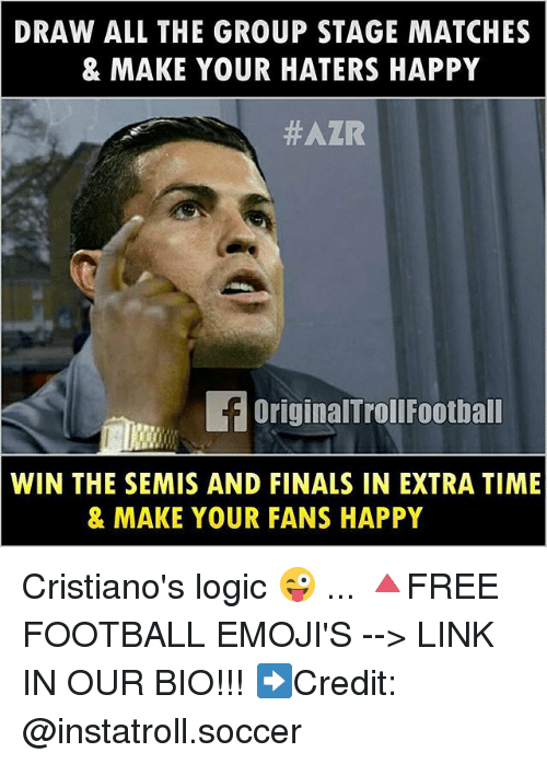 Finals, Football, and Logic: DRAW ALL THE GROUP STAGE MATCHES  & MAKE YOUR HATERS HAPPY  #AZR  OriginalTroll Football  WIN THE SEMIS AND FINALS IN EXTRA TIME  & MAKE YOUR FANS HAPPY Cristiano's logic 😜 ... 🔺FREE FOOTBALL EMOJI'S --> LINK IN OUR BIO!!! ➡️Credit: @instatroll.soccer