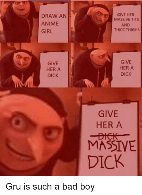 Anime, Bad, and Tits: DRAW AN  ANIME  GIRL  GIVE HER  MASSIVE TITS  AND  THICC THIGHS  GIVE  HER A  DICK  GIVE  HER A  DICK  GIVE  HER A  MASSIVE  DICK