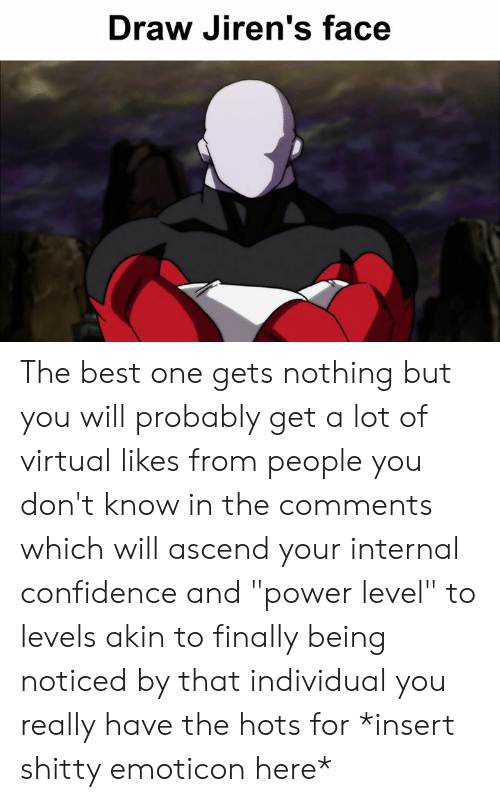 """Confidence, Dank, and Best: Draw Jiren's face The best one gets nothing but you will probably get a lot of virtual likes from people you don't know in the comments which will ascend your internal confidence and """"power level"""" to levels akin to finally being noticed by that individual you really have the hots for *insert shitty emoticon here*"""